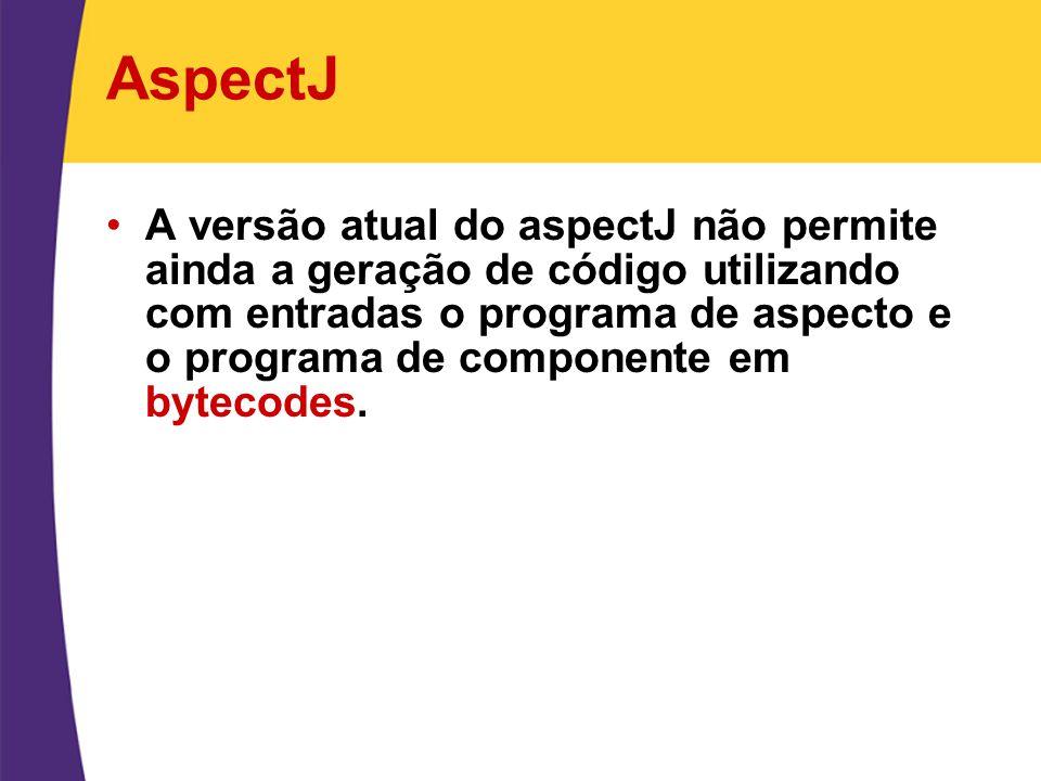 AspectJ A versão atual do aspectJ não permite ainda a geração de código utilizando com entradas o programa de aspecto e o programa de componente em by