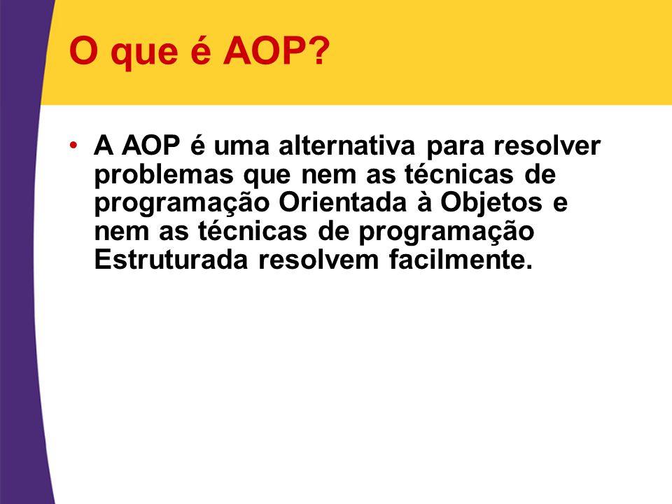 O que é AOP? A AOP é uma alternativa para resolver problemas que nem as técnicas de programação Orientada à Objetos e nem as técnicas de programação E