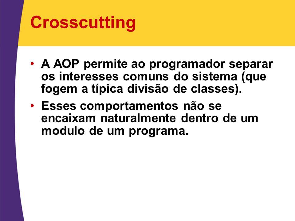 Crosscutting A AOP permite ao programador separar os interesses comuns do sistema (que fogem a típica divisão de classes). Esses comportamentos não se
