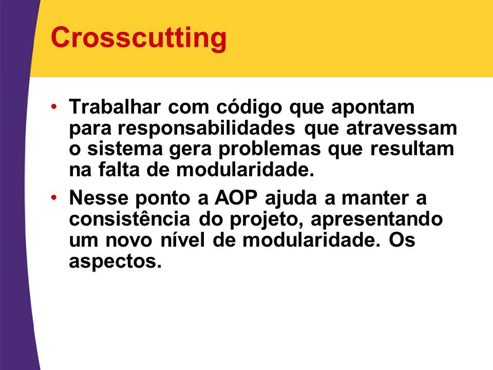 Crosscutting Trabalhar com código que apontam para responsabilidades que atravessam o sistema gera problemas que resultam na falta de modularidade. Ne