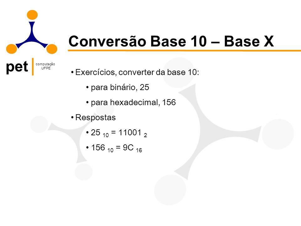 pet computação UFPE Conversão Base 10 – Base X Exercícios, converter da base 10: para binário, 25 para hexadecimal, 156 Respostas 25 10 = 11001 2 156