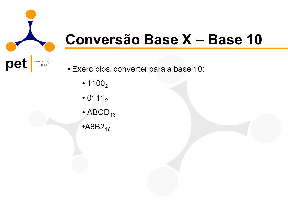 pet computação UFPE Conversão Base X – Base 10 Exercícios, converter para a base 10: 1100 2 0111 2 ABCD 16 A8B2 16