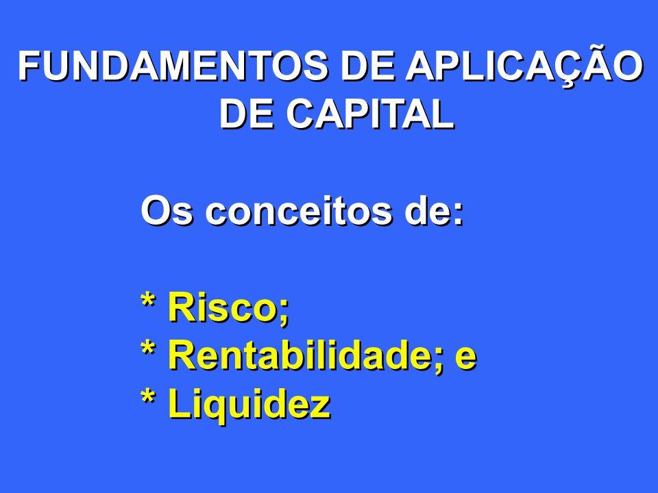 FUNDAMENTOS DE APLICAÇÃO DE CAPITAL Os conceitos de: * Risco; * Rentabilidade; e * Liquidez FUNDAMENTOS DE APLICAÇÃO DE CAPITAL Os conceitos de: * Ris