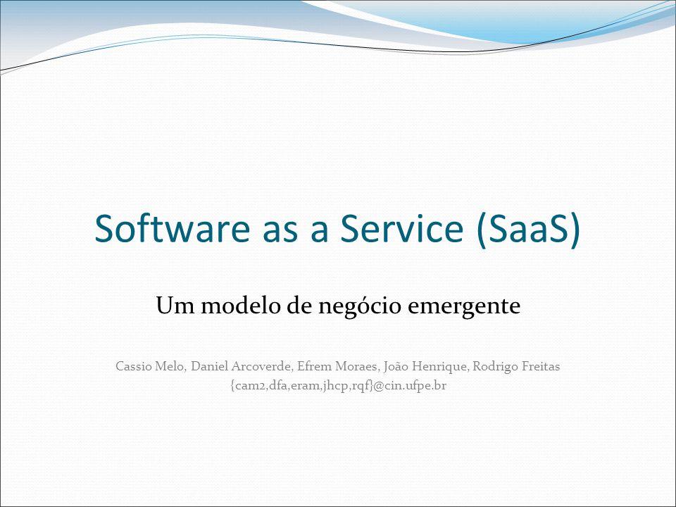 Software as a Service (SaaS) Um modelo de negócio emergente Cassio Melo, Daniel Arcoverde, Efrem Moraes, João Henrique, Rodrigo Freitas {cam2,dfa,eram,jhcp,rqf}@cin.ufpe.br
