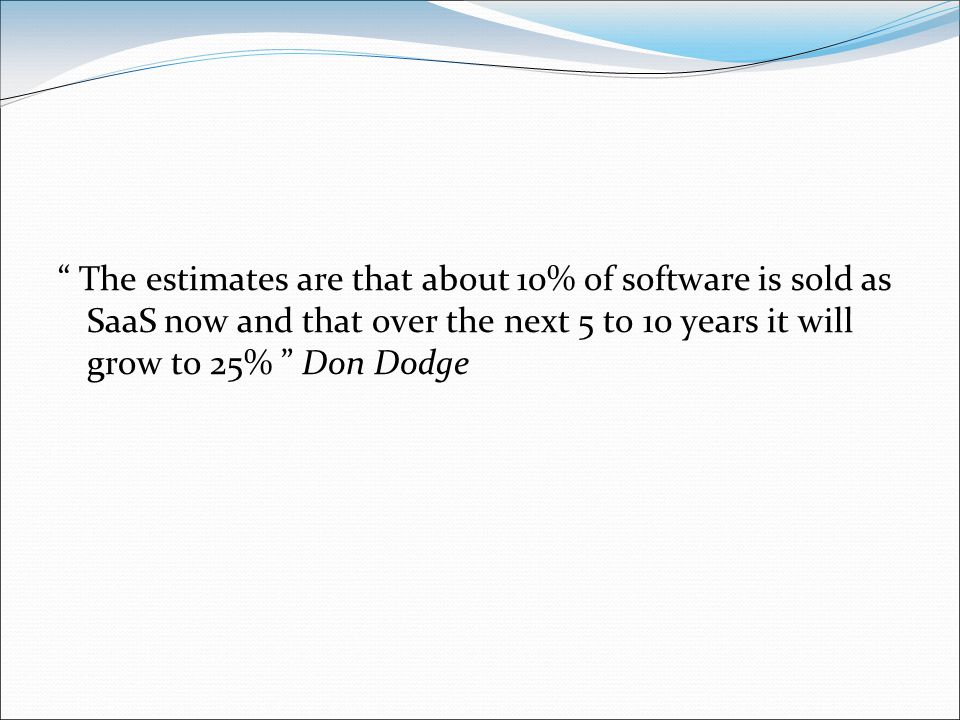 The estimates are that about 10% of software is sold as SaaS now and that over the next 5 to 10 years it will grow to 25% Don Dodge