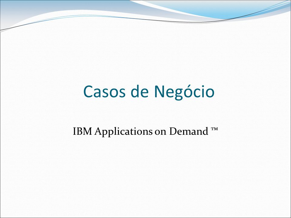 Casos de Negócio IBM Applications on Demand ™