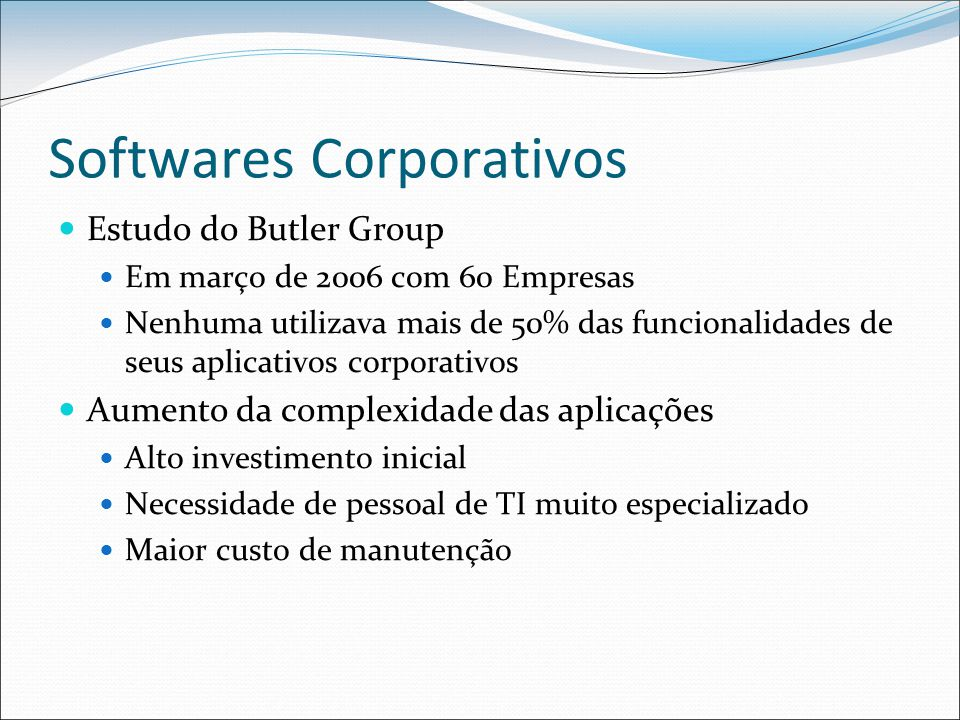 Softwares Corporativos Estudo do Butler Group Em março de 2006 com 60 Empresas Nenhuma utilizava mais de 50% das funcionalidades de seus aplicativos corporativos Aumento da complexidade das aplicações Alto investimento inicial Necessidade de pessoal de TI muito especializado Maior custo de manutenção
