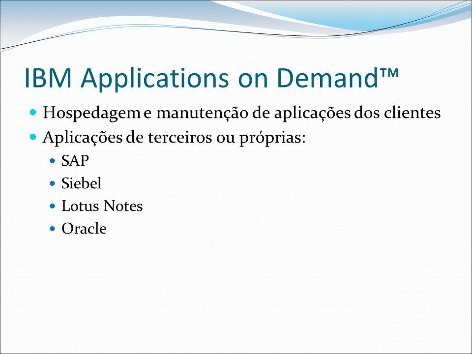 IBM Applications on Demand™ Hospedagem e manutenção de aplicações dos clientes Aplicações de terceiros ou próprias: SAP Siebel Lotus Notes Oracle