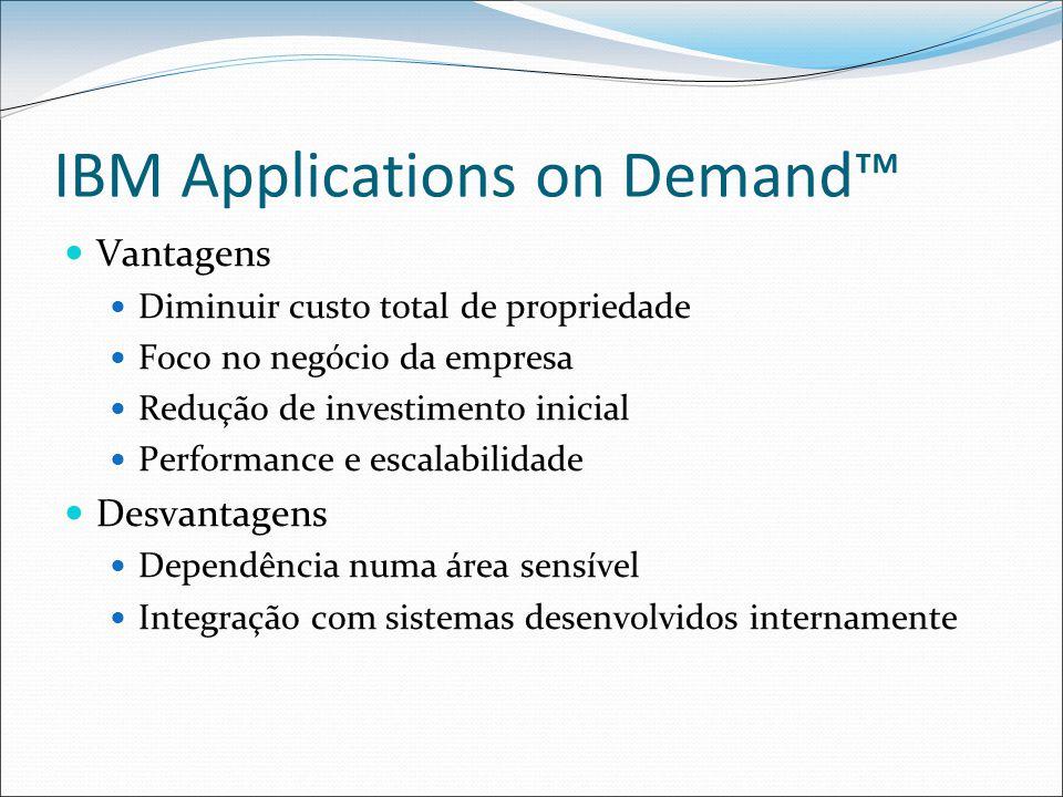 IBM Applications on Demand™ Vantagens Diminuir custo total de propriedade Foco no negócio da empresa Redução de investimento inicial Performance e escalabilidade Desvantagens Dependência numa área sensível Integração com sistemas desenvolvidos internamente