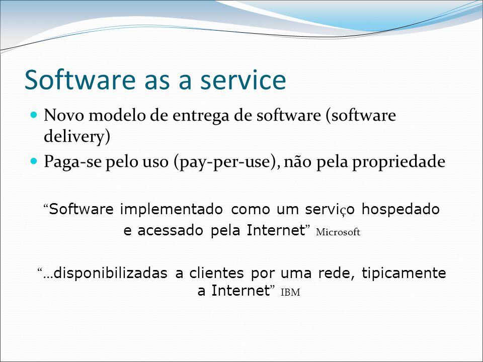 Software as a service Novo modelo de entrega de software (software delivery) Paga-se pelo uso (pay-per-use), não pela propriedade Software implementado como um servi ç o hospedado e acessado pela Internet Microsoft ...