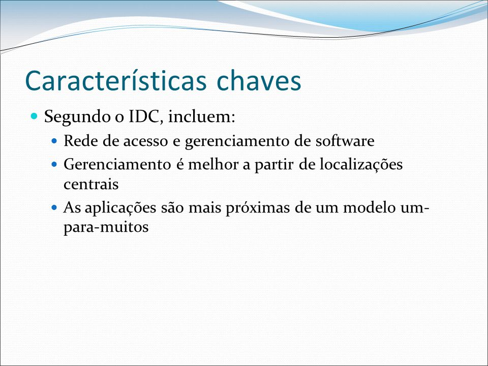 Características chaves Segundo o IDC, incluem: Rede de acesso e gerenciamento de software Gerenciamento é melhor a partir de localizações centrais As aplicações são mais próximas de um modelo um- para-muitos