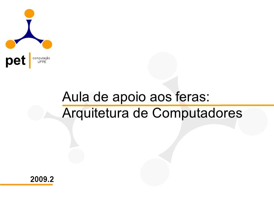pet computação UFPE 2009.2 Aula de apoio aos feras: Arquitetura de Computadores