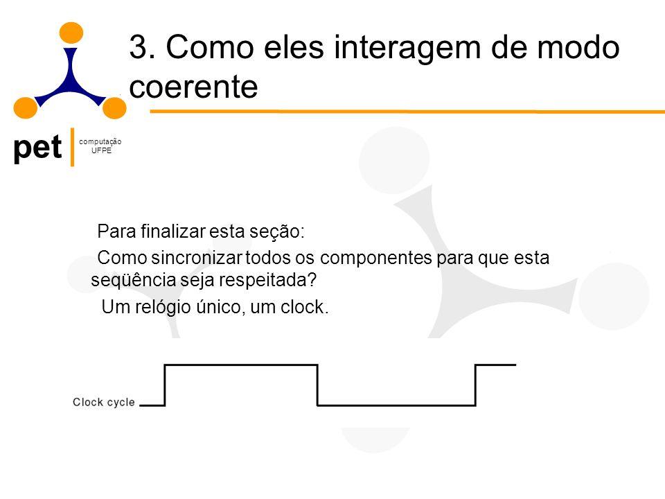 pet computação UFPE Para finalizar esta seção: Como sincronizar todos os componentes para que esta seqüência seja respeitada.
