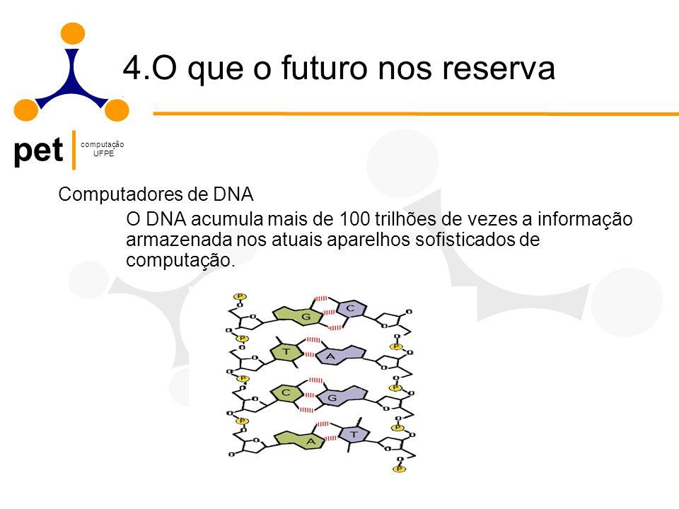 pet computação UFPE 4.O que o futuro nos reserva Computadores de DNA O DNA acumula mais de 100 trilhões de vezes a informação armazenada nos atuais aparelhos sofisticados de computação.