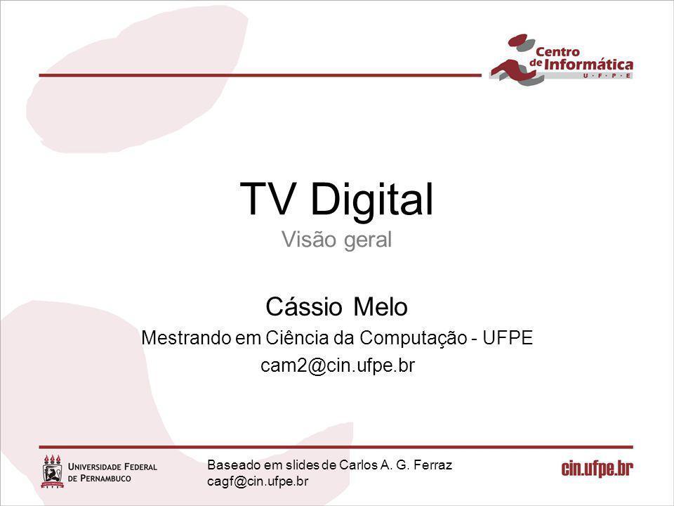TV Digital Visão geral Cássio Melo Mestrando em Ciência da Computação - UFPE cam2@cin.ufpe.br Obrigado!