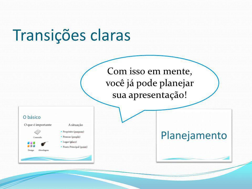 Transições claras Com isso em mente, você já pode planejar sua apresentação!