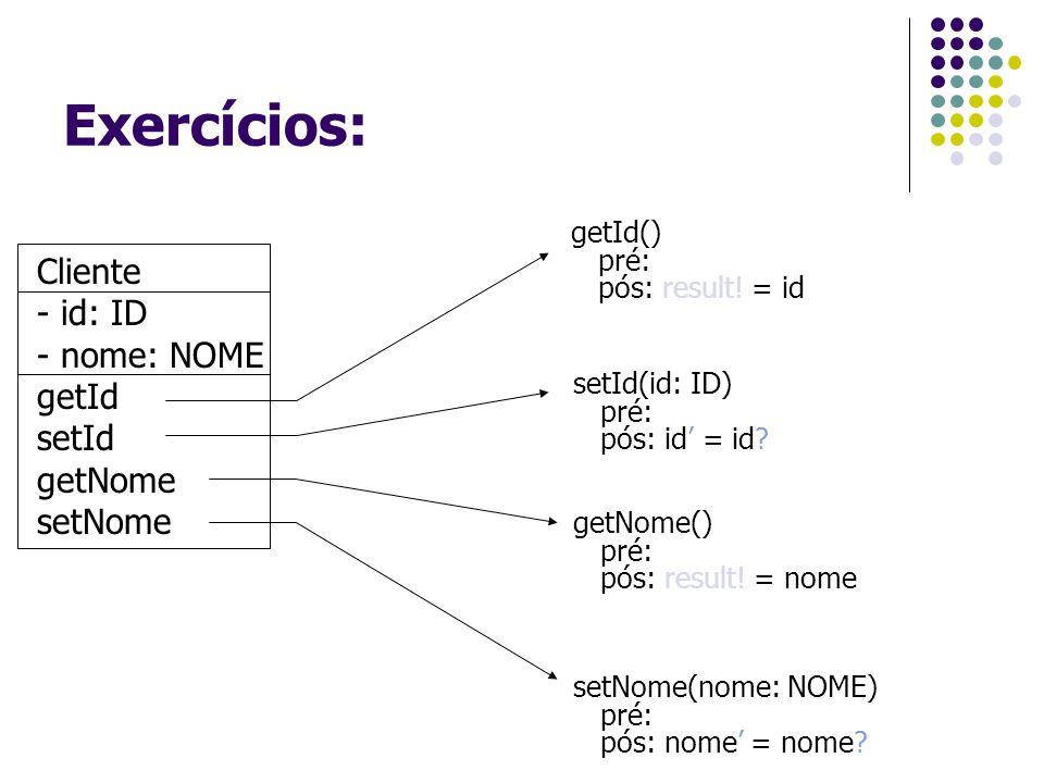 Exercícios: Cliente - id: ID - nome: NOME getId setId getNome setNome getId() pré: pós: result! = id setId(id: ID) pré: pós: id' = id? getNome() pré: