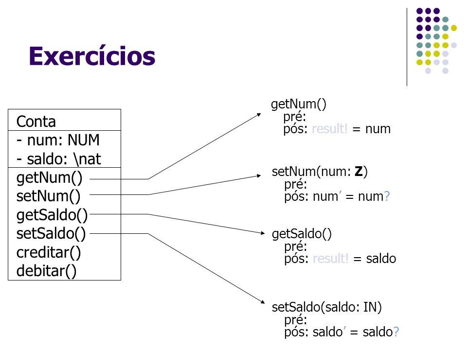 Exercícios Conta - num: NUM - saldo: \nat getNum() setNum() getSaldo() setSaldo() creditar() debitar() getNum() pré: pós: result! = num setNum(num: Z)