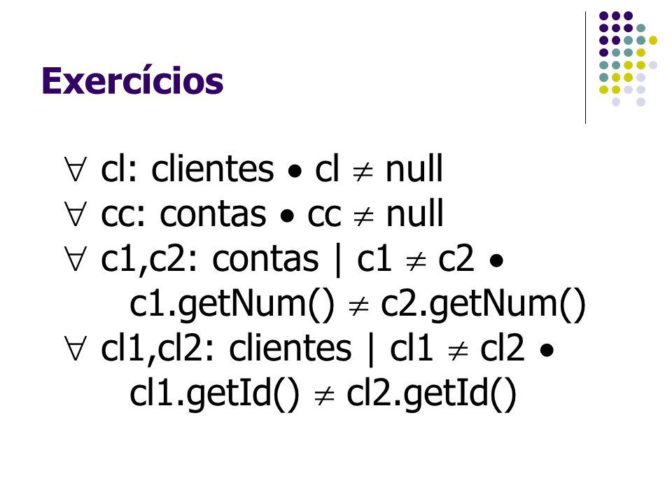 Exercícios  cl: clientes  cl  null  cc: contas  cc  null  c1,c2: contas | c1  c2  c1.getNum()  c2.getNum()  cl1,cl2: clientes | cl1  cl2 