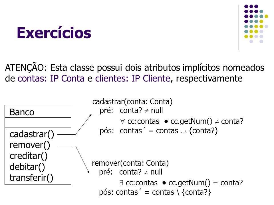 Exercícios Banco cadastrar() remover() creditar() debitar() transferir() ATENÇÃO: Esta classe possui dois atributos implícitos nomeados de contas: IP Conta e clientes: IP Cliente, respectivamente cadastrar(conta: Conta) pré: conta.