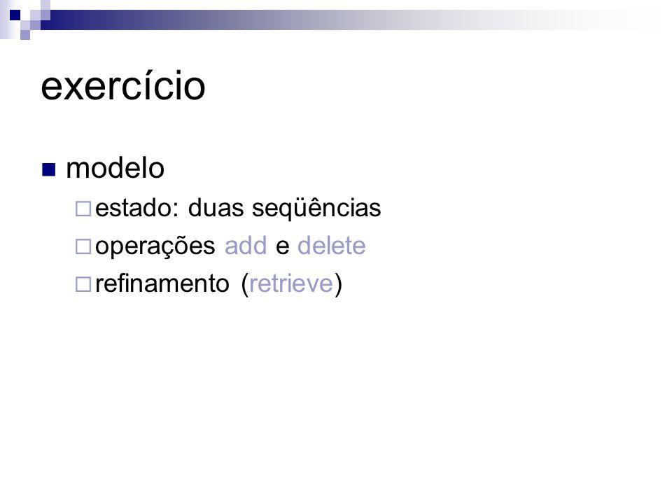 exercício modelo  estado: duas seqüências  operações add e delete  refinamento (retrieve)