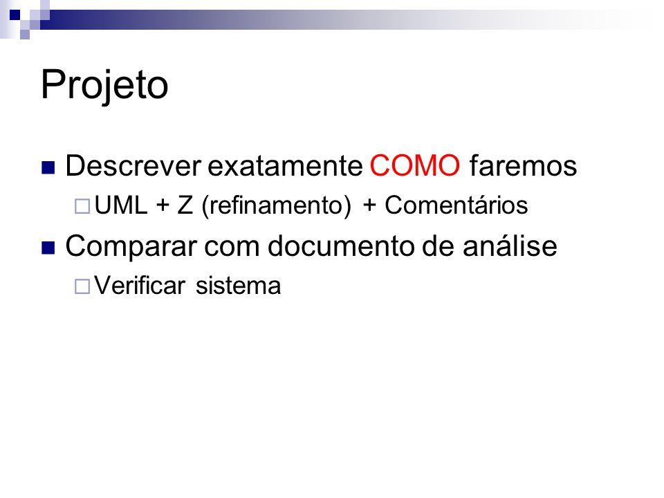 Projeto Descrever exatamente COMO faremos  UML + Z (refinamento) + Comentários Comparar com documento de análise  Verificar sistema