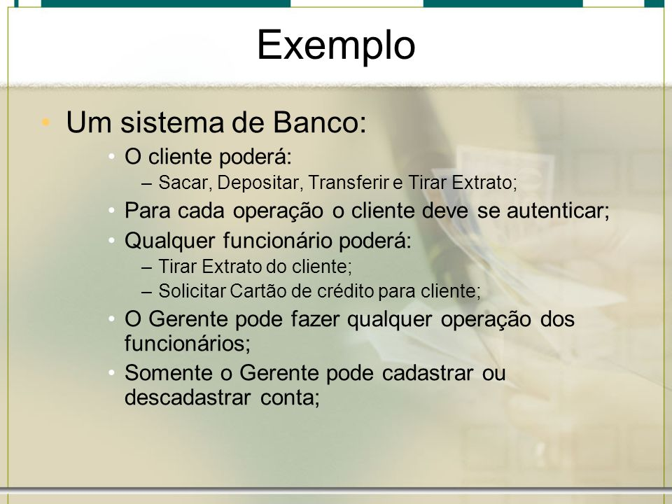 Exemplo Um sistema de Banco: O cliente poderá: –Sacar, Depositar, Transferir e Tirar Extrato; Para cada operação o cliente deve se autenticar; Qualque