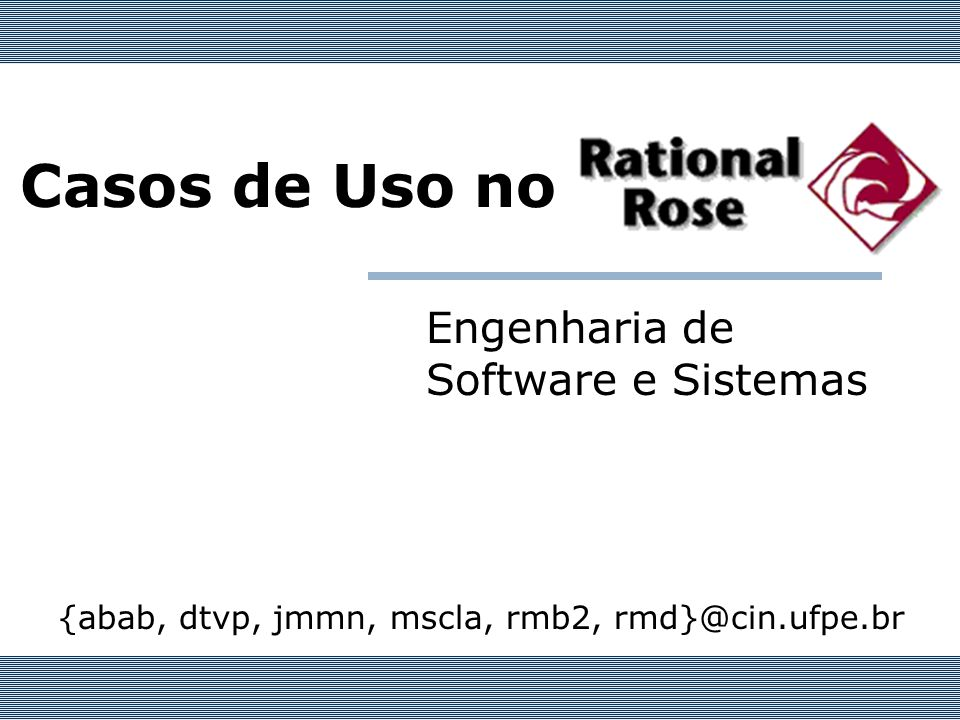 Casos de Uso no Engenharia de Software e Sistemas {abab, dtvp, jmmn, mscla, rmb2, rmd}@cin.ufpe.br