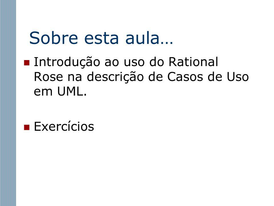 Sobre esta aula… Introdução ao uso do Rational Rose na descrição de Casos de Uso em UML. Exercícios