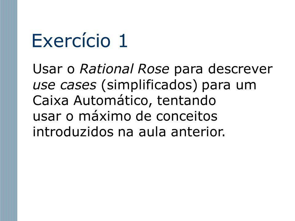 Exercício 1 Usar o Rational Rose para descrever use cases (simplificados) para um Caixa Automático, tentando usar o máximo de conceitos introduzidos na aula anterior.