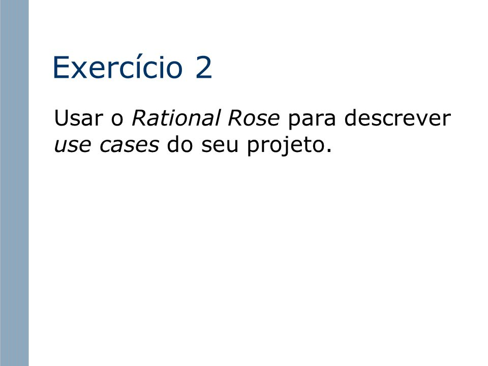 Exercício 2 Usar o Rational Rose para descrever use cases do seu projeto.