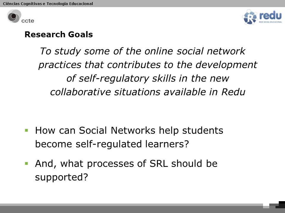 Ciências Cognitivas e Tecnologia Educacional Research Goals To study some of the online social network practices that contributes to the development of self-regulatory skills in the new collaborative situations available in Redu  How can Social Networks help students become self-regulated learners.
