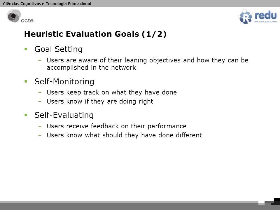 Ciências Cognitivas e Tecnologia Educacional Heuristic Evaluation Goals (1/2)  Goal Setting –Users are aware of their leaning objectives and how they can be accomplished in the network  Self-Monitoring –Users keep track on what they have done –Users know if they are doing right  Self-Evaluating –Users receive feedback on their performance –Users know what should they have done different