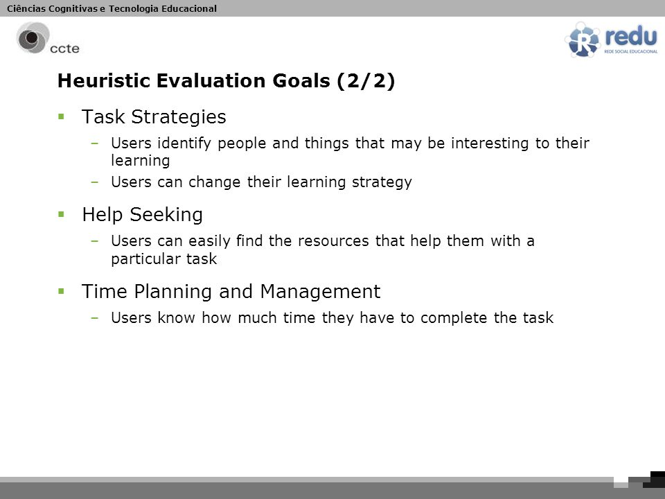 Ciências Cognitivas e Tecnologia Educacional Heuristic Evaluation Goals (2/2)  Task Strategies –Users identify people and things that may be interesting to their learning –Users can change their learning strategy  Help Seeking –Users can easily find the resources that help them with a particular task  Time Planning and Management –Users know how much time they have to complete the task