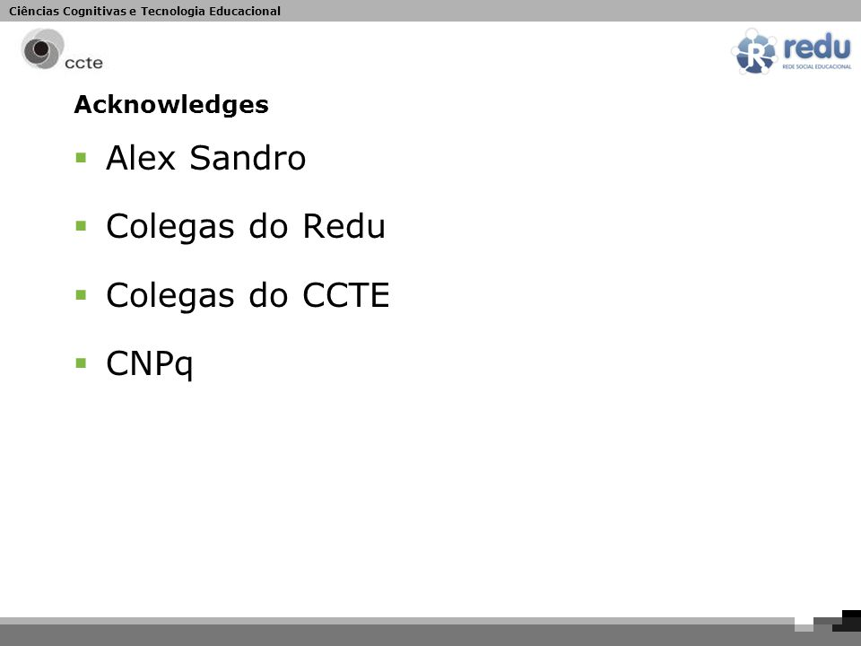 Ciências Cognitivas e Tecnologia Educacional Acknowledges  Alex Sandro  Colegas do Redu  Colegas do CCTE  CNPq
