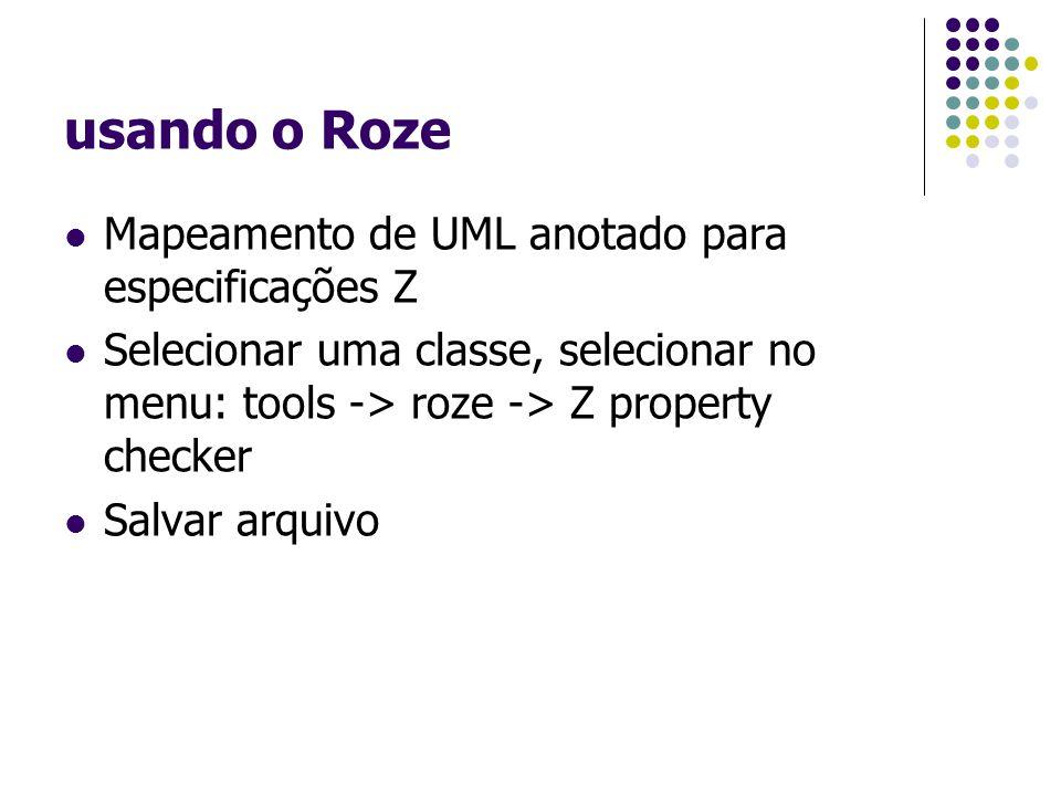 usando o Roze Mapeamento de UML anotado para especificações Z Selecionar uma classe, selecionar no menu: tools -> roze -> Z property checker Salvar arquivo