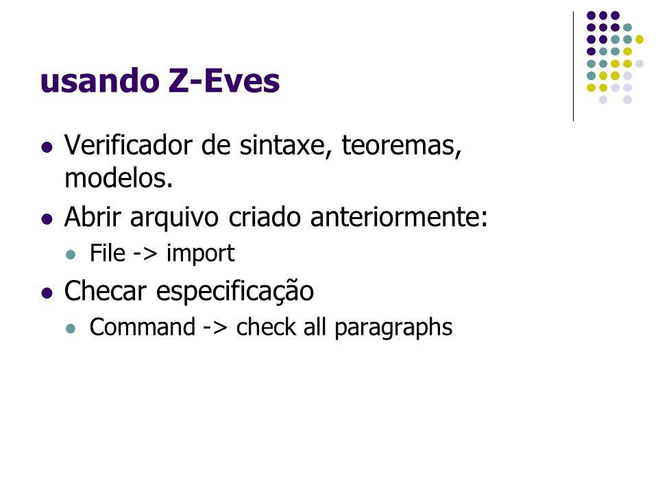 usando Z-Eves Verificador de sintaxe, teoremas, modelos. Abrir arquivo criado anteriormente: File -> import Checar especificação Command -> check all