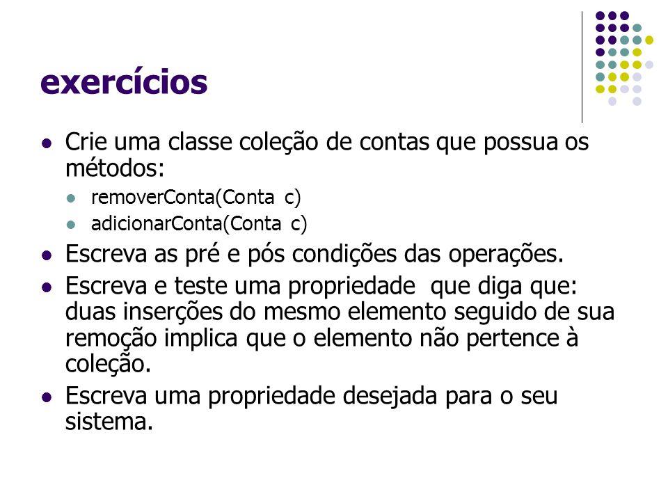exercícios Crie uma classe coleção de contas que possua os métodos: removerConta(Conta c) adicionarConta(Conta c) Escreva as pré e pós condições das operações.