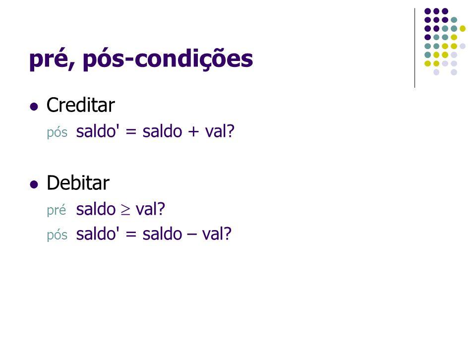 pré, pós-condições Creditar pós saldo' = saldo + val? Debitar pré saldo  val? pós saldo' = saldo – val?