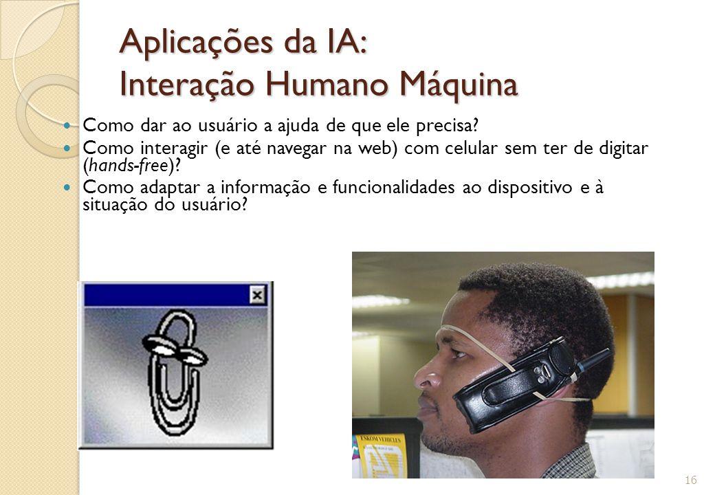 Aplicações da IA: Interação Humano Máquina Como dar ao usuário a ajuda de que ele precisa? Como interagir (e até navegar na web) com celular sem ter d