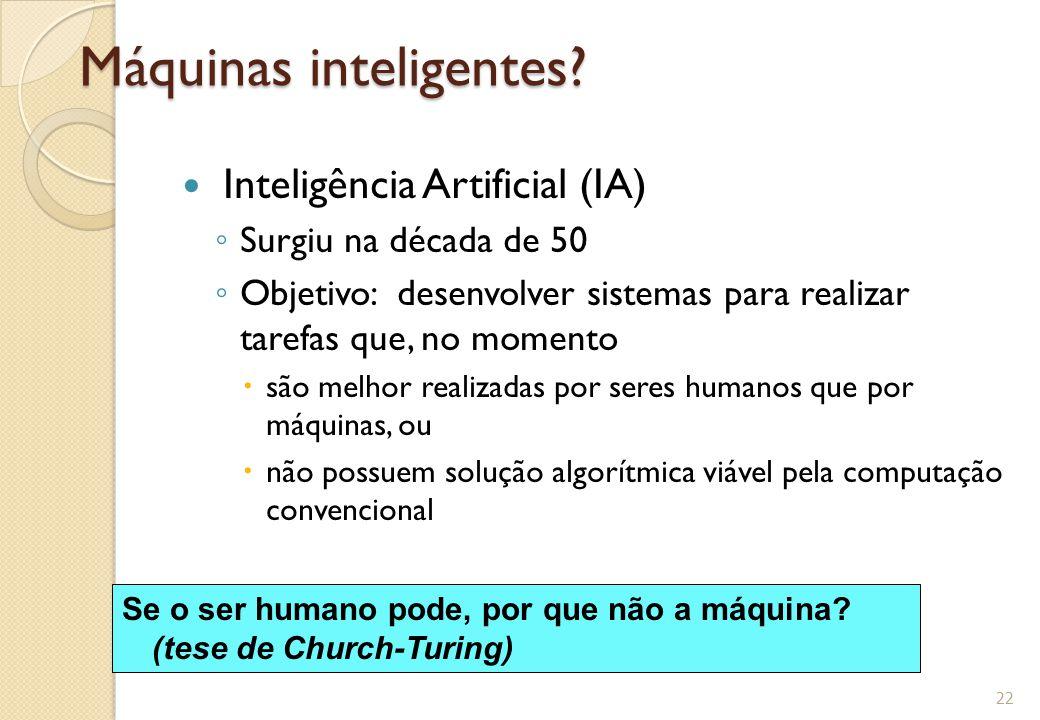 Máquinas inteligentes? Inteligência Artificial (IA) ◦ Surgiu na década de 50 ◦ Objetivo: desenvolver sistemas para realizar tarefas que, no momento 
