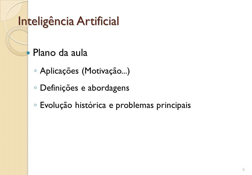 Inteligência Artificial Plano da aula ◦ Aplicações (Motivação...) ◦ Definições e abordagens ◦ Evolução histórica e problemas principais 6