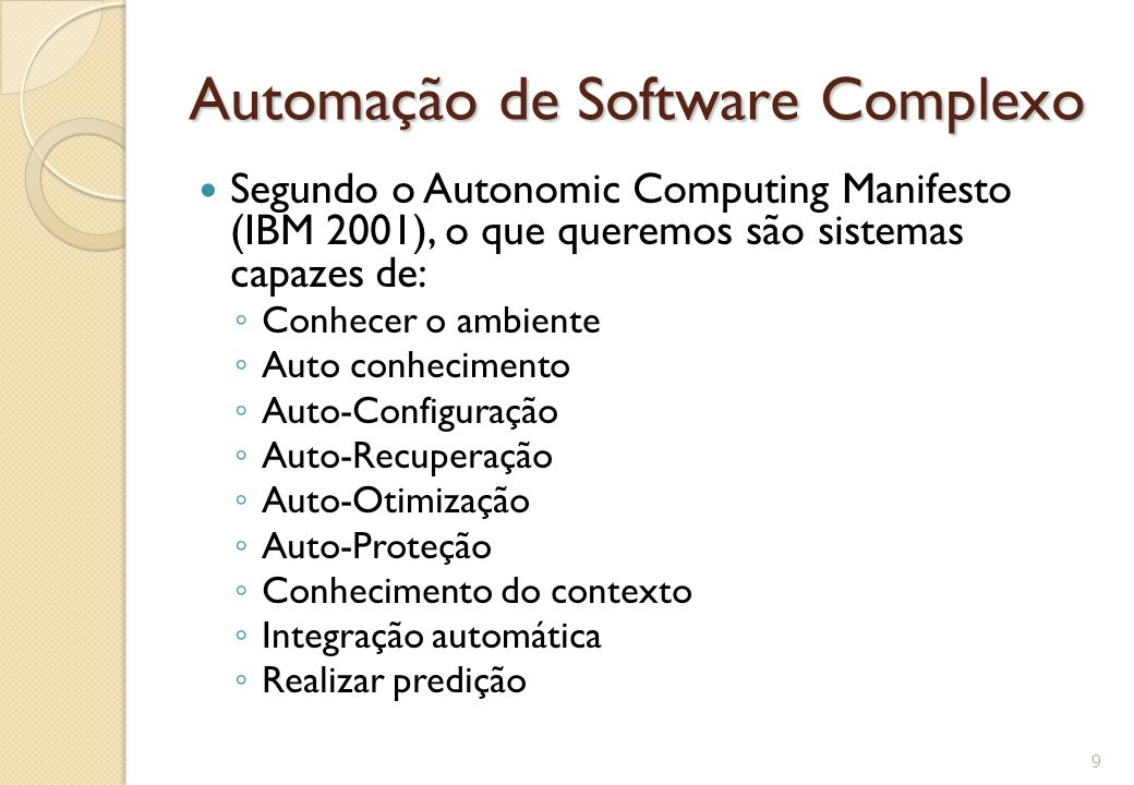 Automação de Software Complexo Segundo o Autonomic Computing Manifesto (IBM 2001), o que queremos são sistemas capazes de: ◦ Conhecer o ambiente ◦ Aut