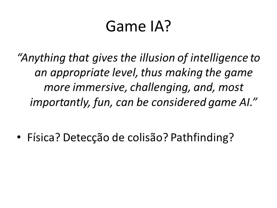"""Game IA? """"Anything that gives the illusion of intelligence to an appropriate level, thus making the game more immersive, challenging, and, most import"""