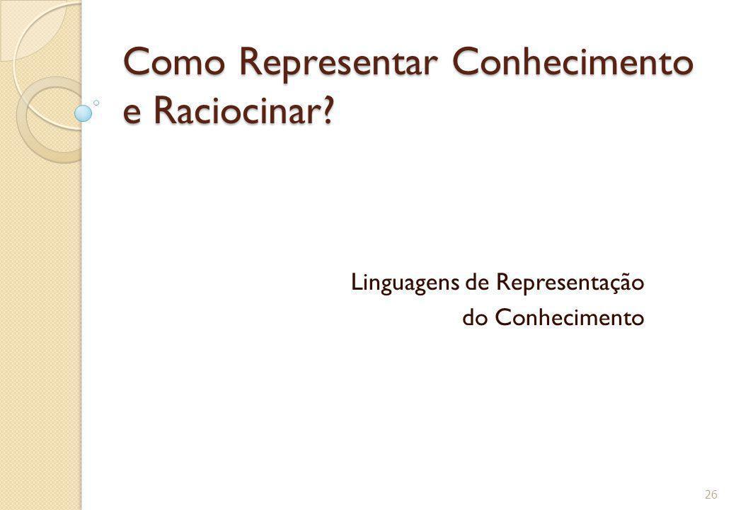 Como Representar Conhecimento e Raciocinar? Linguagens de Representação do Conhecimento 26
