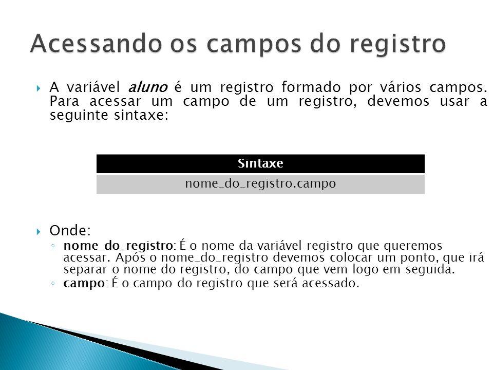  A variável aluno é um registro formado por vários campos. Para acessar um campo de um registro, devemos usar a seguinte sintaxe:  Onde: ◦ nome_do_r