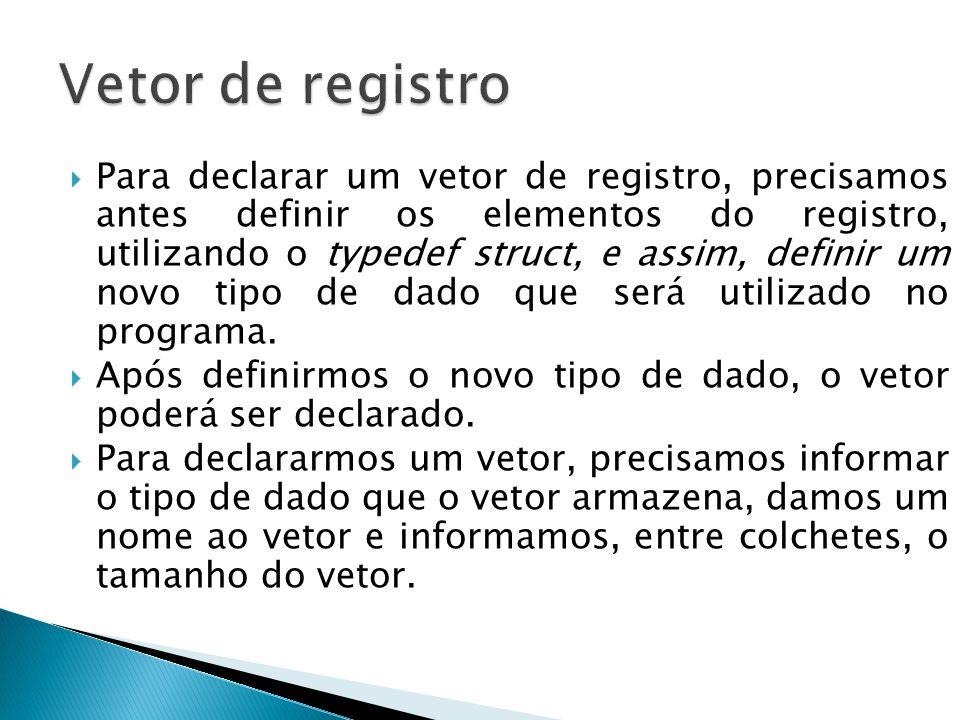  Para declarar um vetor de registro, precisamos antes definir os elementos do registro, utilizando o typedef struct, e assim, definir um novo tipo de