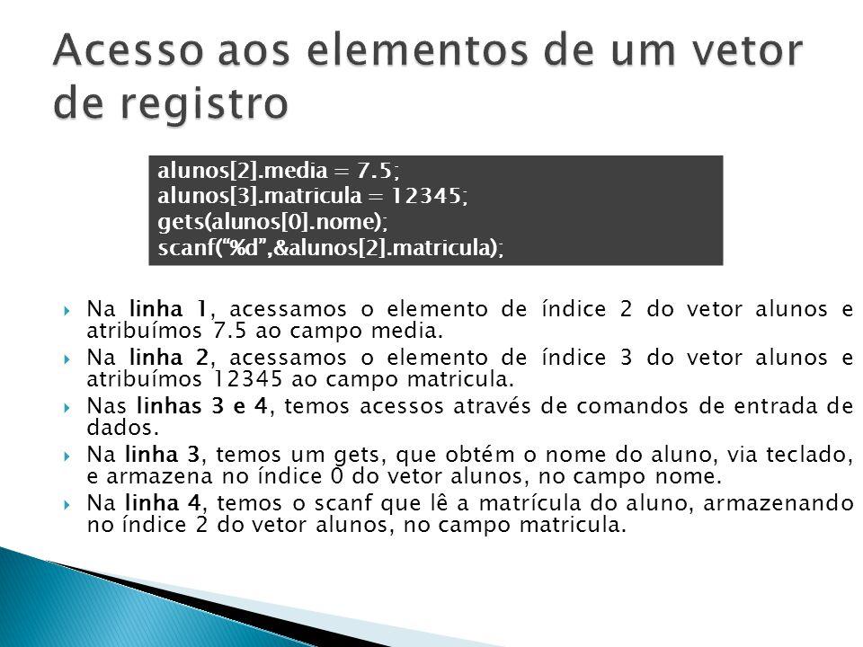  Na linha 1, acessamos o elemento de índice 2 do vetor alunos e atribuímos 7.5 ao campo media.  Na linha 2, acessamos o elemento de índice 3 do veto
