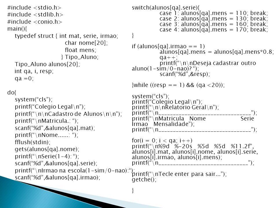 #include main(){ typedef struct { int mat, serie, irmao; char nome[20]; float mens; } Tipo_Aluno; Tipo_Aluno alunos[20]; int qa, i, resp; qa =0; do{ s