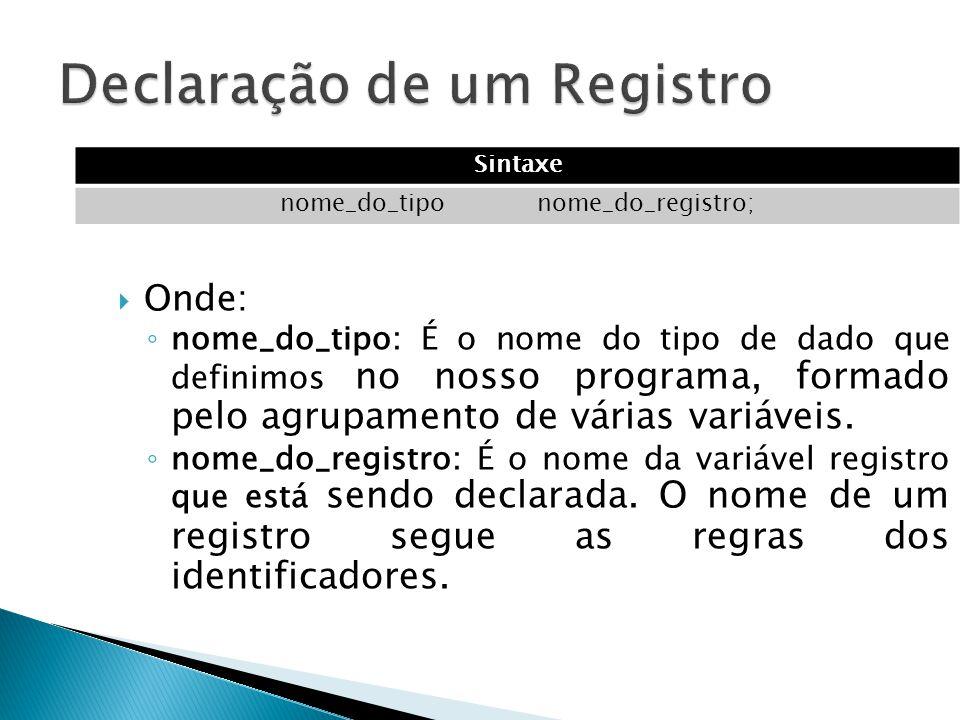  Onde: ◦ nome_do_tipo: É o nome do tipo de dado que definimos no nosso programa, formado pelo agrupamento de várias variáveis. ◦ nome_do_registro: É